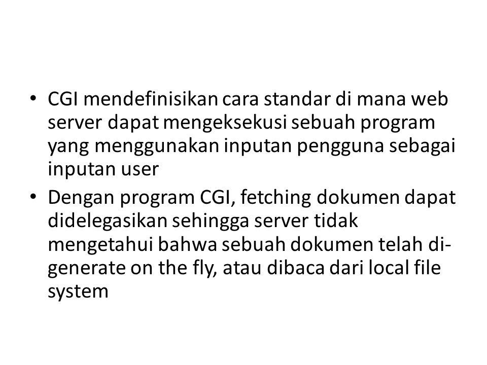 CGI mendefinisikan cara standar di mana web server dapat mengeksekusi sebuah program yang menggunakan inputan pengguna sebagai inputan user Dengan program CGI, fetching dokumen dapat didelegasikan sehingga server tidak mengetahui bahwa sebuah dokumen telah di- generate on the fly, atau dibaca dari local file system