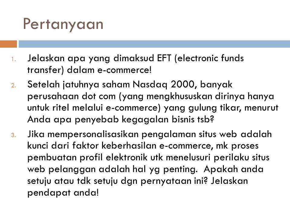 Pertanyaan 1. Jelaskan apa yang dimaksud EFT (electronic funds transfer) dalam e-commerce! 2. Setelah jatuhnya saham Nasdaq 2000, banyak perusahaan do