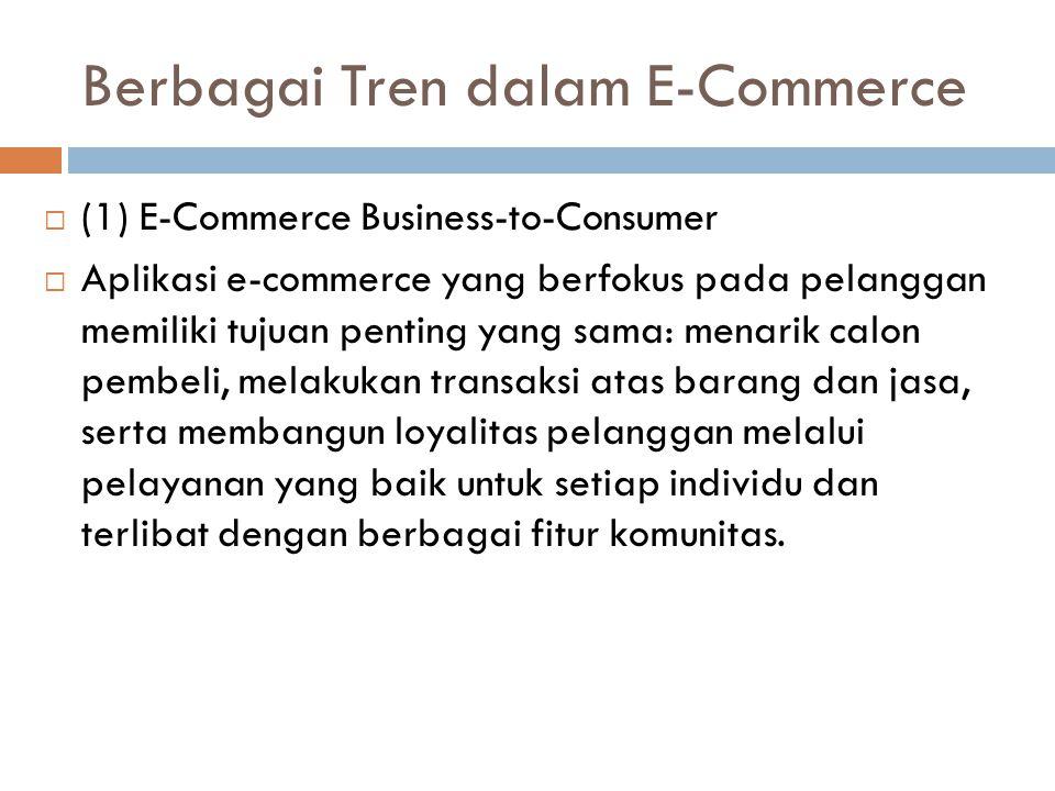Berbagai Tren dalam E-Commerce  (1) E-Commerce Business-to-Consumer  Aplikasi e-commerce yang berfokus pada pelanggan memiliki tujuan penting yang s