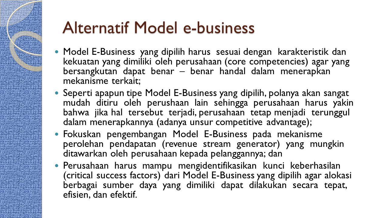 Alternatif Model e-business Model E-Business yang dipilih harus sesuai dengan karakteristik dan kekuatan yang dimiliki oleh perusahaan (core competenc