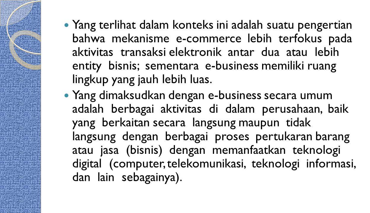 Yang terlihat dalam konteks ini adalah suatu pengertian bahwa mekanisme e-commerce lebih terfokus pada aktivitas transaksi elektronik antar dua atau l