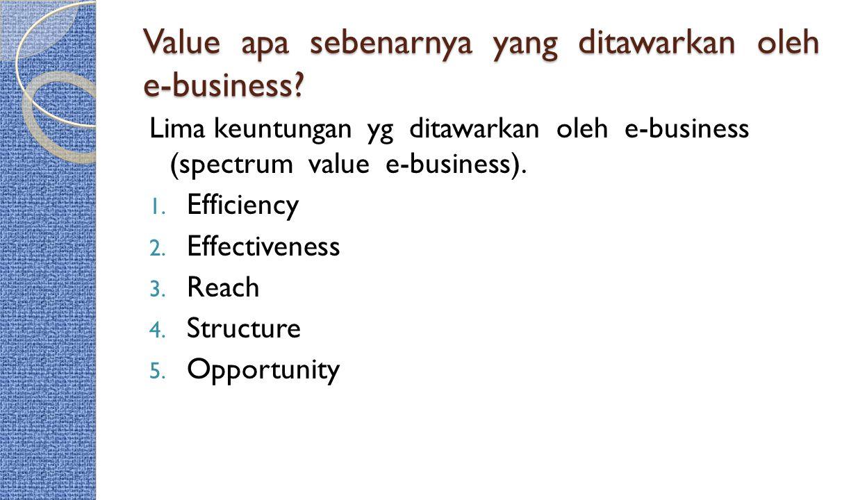 Value apa sebenarnya yang ditawarkan oleh e-business? Lima keuntungan yg ditawarkan oleh e-business (spectrum value e-business). 1. Efficiency 2. Effe