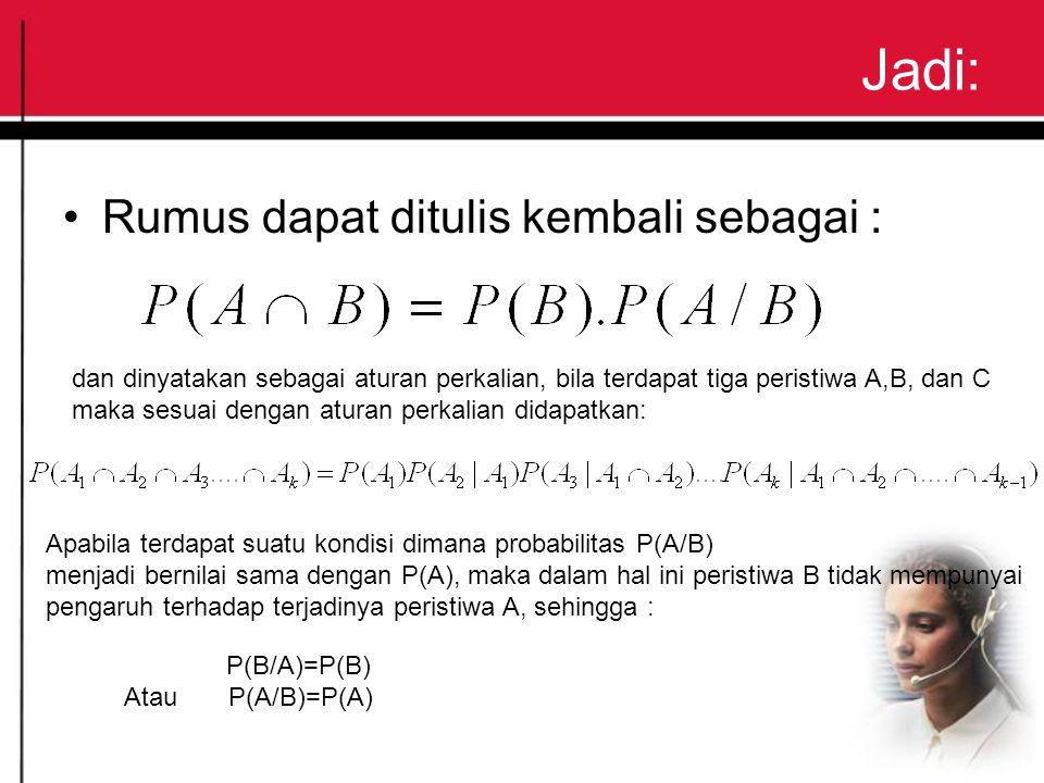 Jadi: Rumus dapat ditulis kembali sebagai : dan dinyatakan sebagai aturan perkalian, bila terdapat tiga peristiwa A,B, dan C maka sesuai dengan aturan perkalian didapatkan: Apabila terdapat suatu kondisi dimana probabilitas P(A/B) menjadi bernilai sama dengan P(A), maka dalam hal ini peristiwa B tidak mempunyai pengaruh terhadap terjadinya peristiwa A, sehingga : P(B/A)=P(B) AtauP(A/B)=P(A)