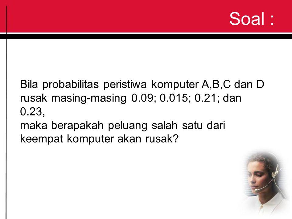 Soal : Bila probabilitas peristiwa komputer A,B,C dan D rusak masing-masing 0.09; 0.015; 0.21; dan 0.23, maka berapakah peluang salah satu dari keempat komputer akan rusak?