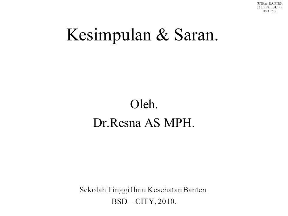 Kesimpulan & Saran. Oleh. Dr.Resna AS MPH. Sekolah Tinggi Ilmu Kesehatan Banten.
