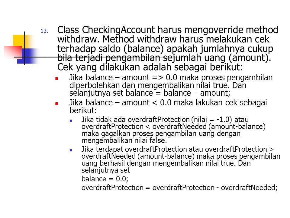 13. Class CheckingAccount harus mengoverride method withdraw. Method withdraw harus melakukan cek terhadap saldo (balance) apakah jumlahnya cukup bila