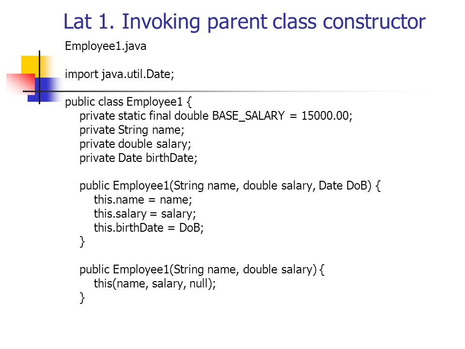 Lat 1. Invoking parent class constructor Employee1.java import java.util.Date; public class Employee1 { private static final double BASE_SALARY = 1500