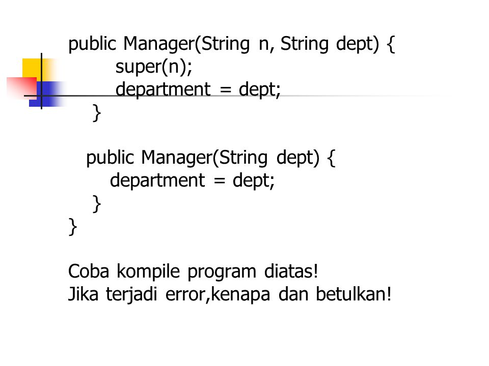 public Manager(String n, String dept) { super(n); department = dept; } public Manager(String dept) { department = dept; } Coba kompile program diatas!