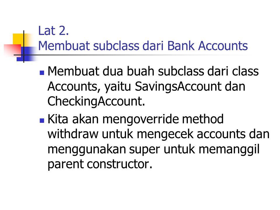 Lat 2. Membuat subclass dari Bank Accounts Membuat dua buah subclass dari class Accounts, yaitu SavingsAccount dan CheckingAccount. Kita akan mengover