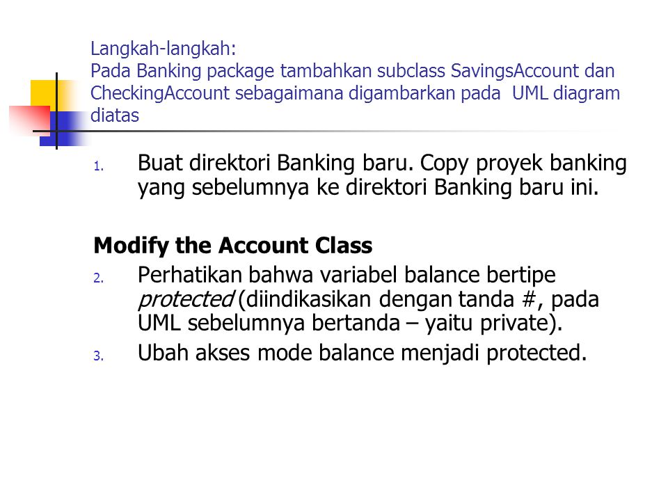 Langkah-langkah: Pada Banking package tambahkan subclass SavingsAccount dan CheckingAccount sebagaimana digambarkan pada UML diagram diatas 1. Buat di