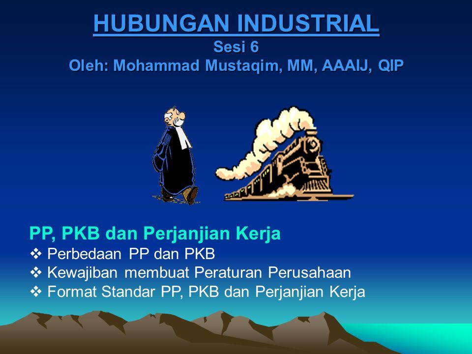 HUBUNGAN INDUSTRIAL Sesi 6 Oleh: Mohammad Mustaqim, MM, AAAIJ, QIP PP, PKB dan Perjanjian Kerja  Perbedaan PP dan PKB  Kewajiban membuat Peraturan P