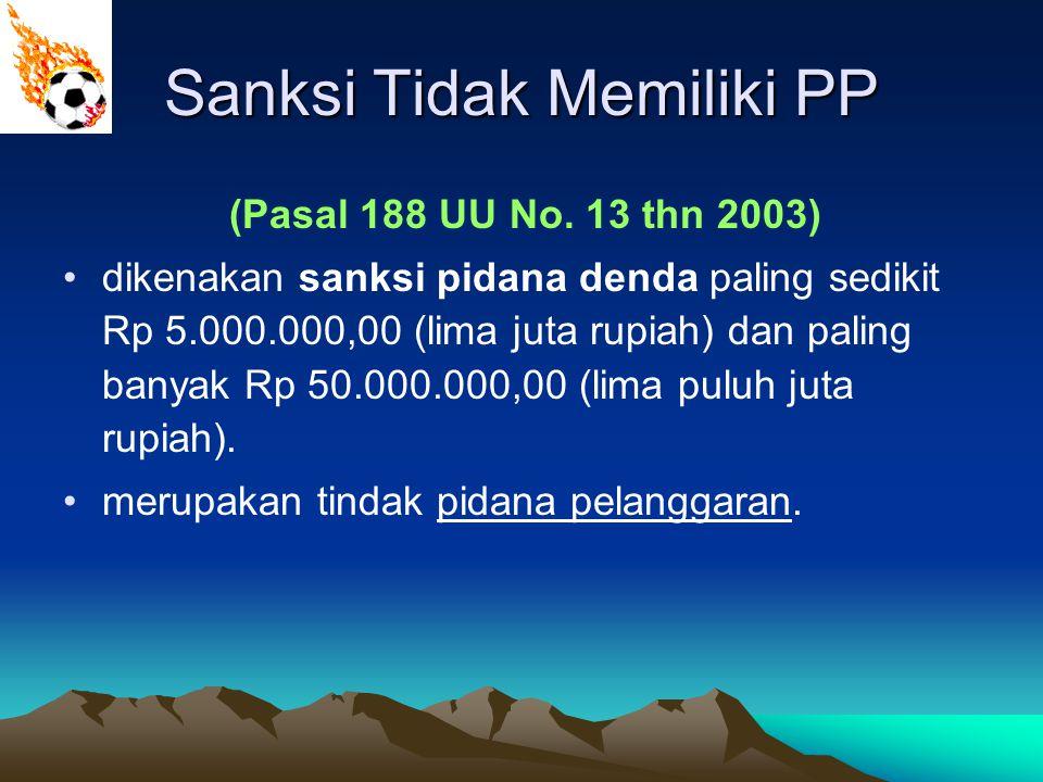 Sanksi Tidak Memiliki PP (Pasal 188 UU No. 13 thn 2003) dikenakan sanksi pidana denda paling sedikit Rp 5.000.000,00 (lima juta rupiah) dan paling ban