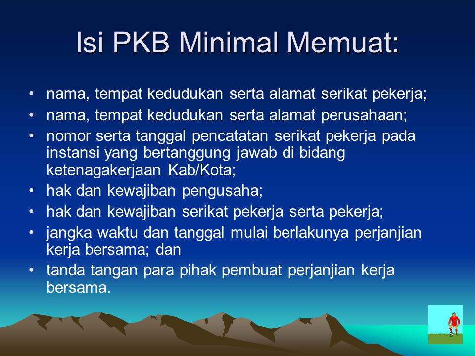 Isi PKB Minimal Memuat: nama, tempat kedudukan serta alamat serikat pekerja; nama, tempat kedudukan serta alamat perusahaan; nomor serta tanggal penca