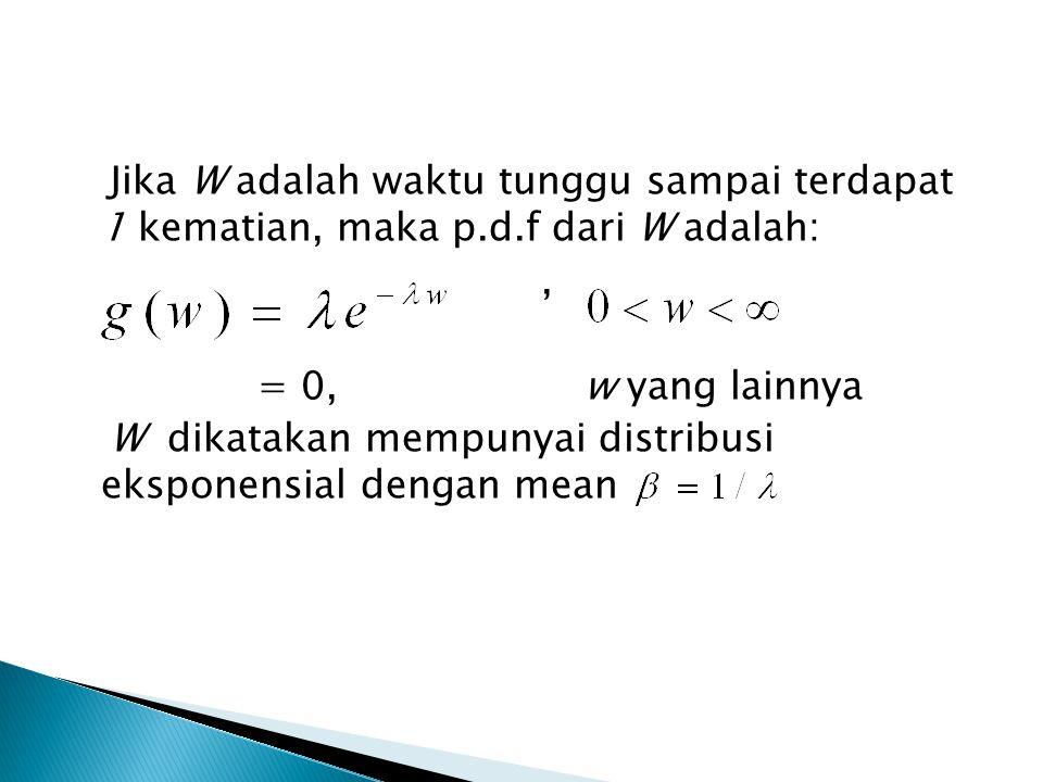 Jika W adalah waktu tunggu sampai terdapat 1 kematian, maka p.d.f dari W adalah:, = 0, w yang lainnya W dikatakan mempunyai distribusi eksponensial dengan mean