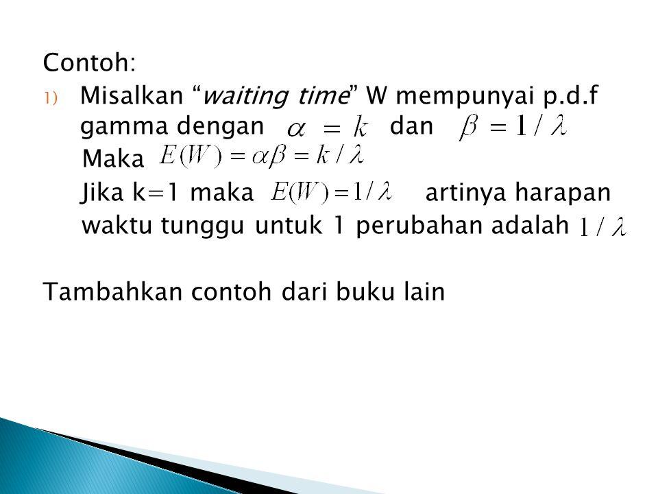 Contoh: 1) Misalkan waiting time W mempunyai p.d.f gamma dengan dan Maka Jika k=1 maka artinya harapan waktu tunggu untuk 1 perubahan adalah Tambahkan contoh dari buku lain