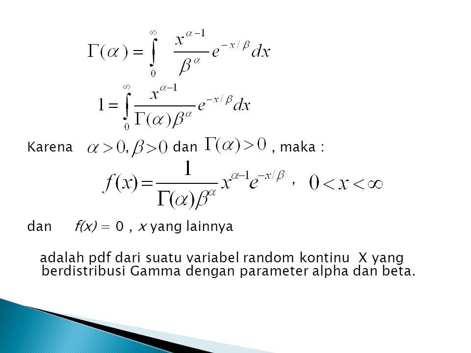 Karena, dan, maka :, dan f(x) = 0, x yang lainnya adalah pdf dari suatu variabel random kontinu X yang berdistribusi Gamma dengan parameter alpha dan beta.