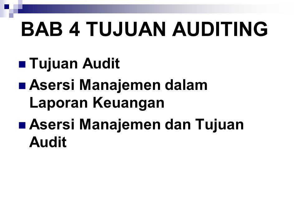 BAB 4 TUJUAN AUDITING Tujuan Audit Asersi Manajemen dalam Laporan Keuangan Asersi Manajemen dan Tujuan Audit