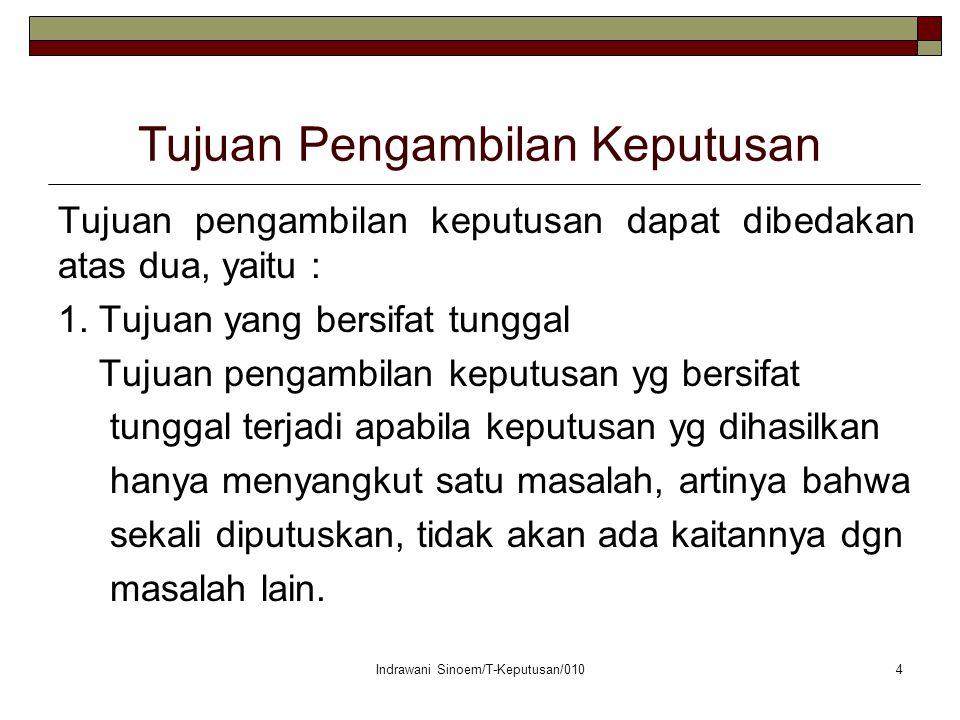 Indrawani Sinoem/T-Keputusan/0104 Tujuan Pengambilan Keputusan Tujuan pengambilan keputusan dapat dibedakan atas dua, yaitu : 1.