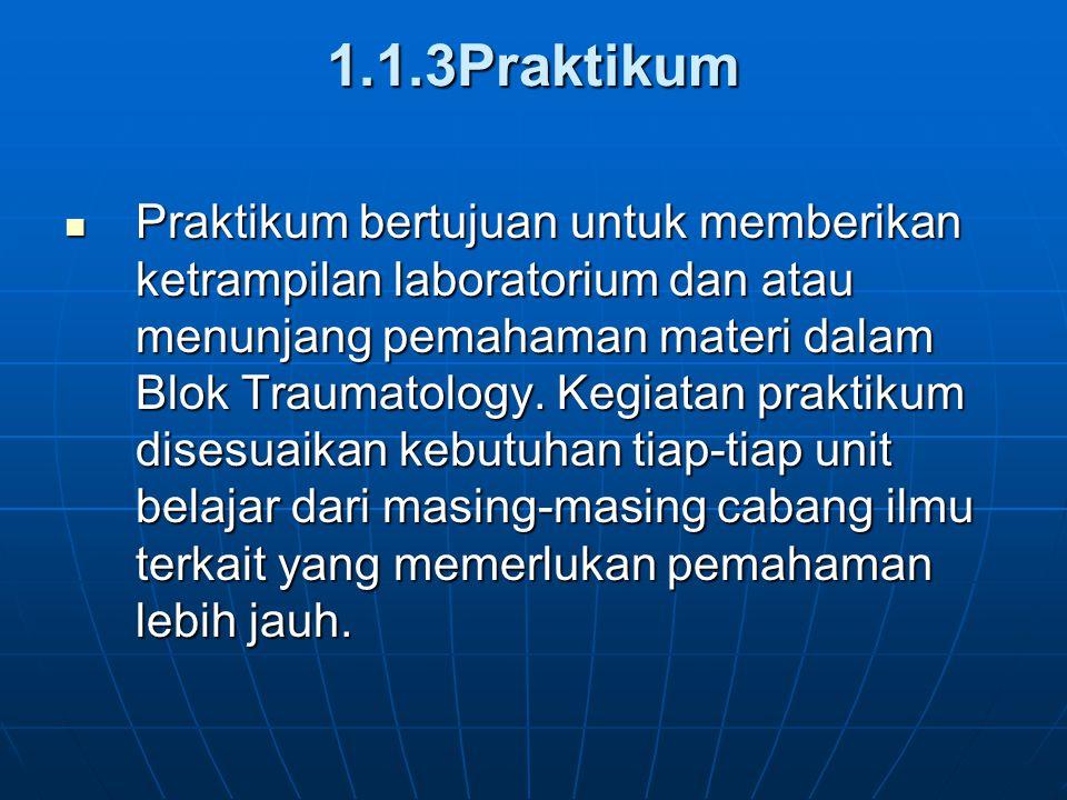 1.1.3Praktikum Praktikum bertujuan untuk memberikan ketrampilan laboratorium dan atau menunjang pemahaman materi dalam Blok Traumatology. Kegiatan pra