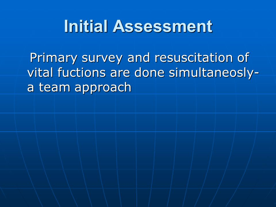 Initial Assessment Primary survey and resuscitation of vital fuctions are done simultaneosly- a team approach Primary survey and resuscitation of vital fuctions are done simultaneosly- a team approach