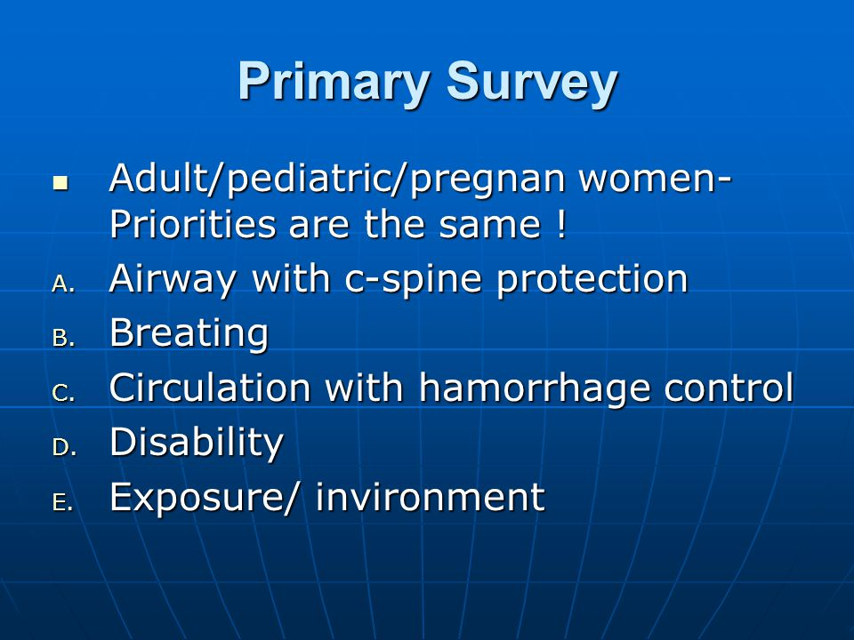 Primary Survey Adult/pediatric/pregnan women- Priorities are the same .