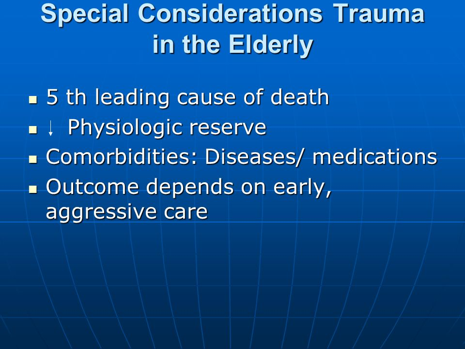 Special Considerations Trauma in the Elderly 5 th leading cause of death 5 th leading cause of death Physiologic reserve Physiologic reserve Comorbidities: Diseases/ medications Comorbidities: Diseases/ medications Outcome depends on early, aggressive care Outcome depends on early, aggressive care