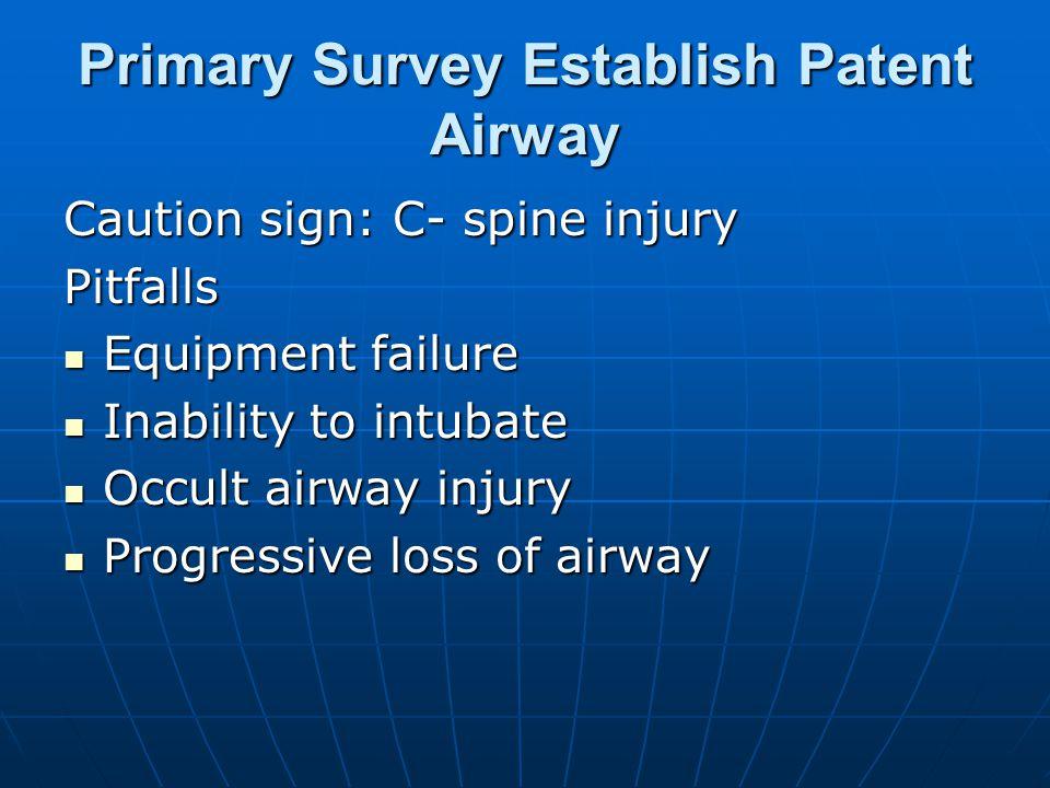 Primary Survey Establish Patent Airway Caution sign: C- spine injury Pitfalls Equipment failure Equipment failure Inability to intubate Inability to i
