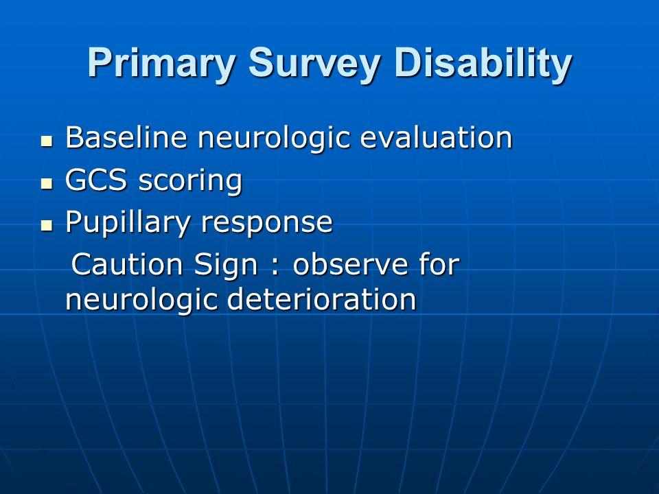 Primary Survey Disability Baseline neurologic evaluation Baseline neurologic evaluation GCS scoring GCS scoring Pupillary response Pupillary response