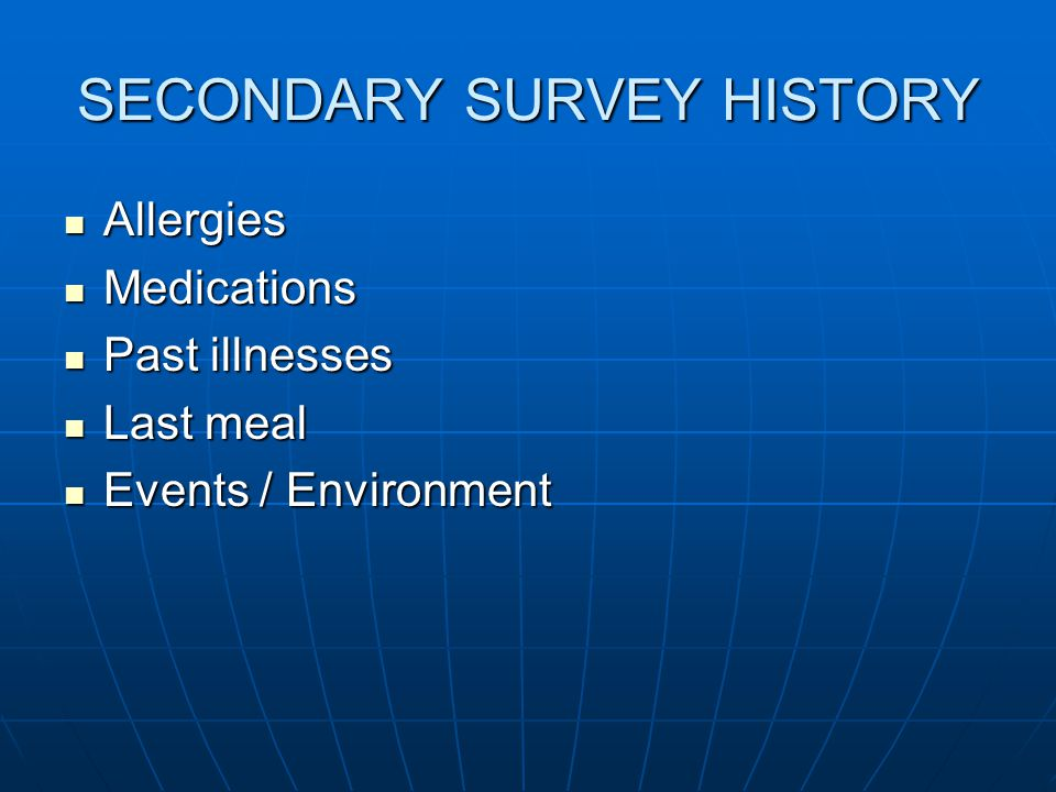 SECONDARY SURVEY HISTORY Allergies Allergies Medications Medications Past illnesses Past illnesses Last meal Last meal Events / Environment Events / Environment