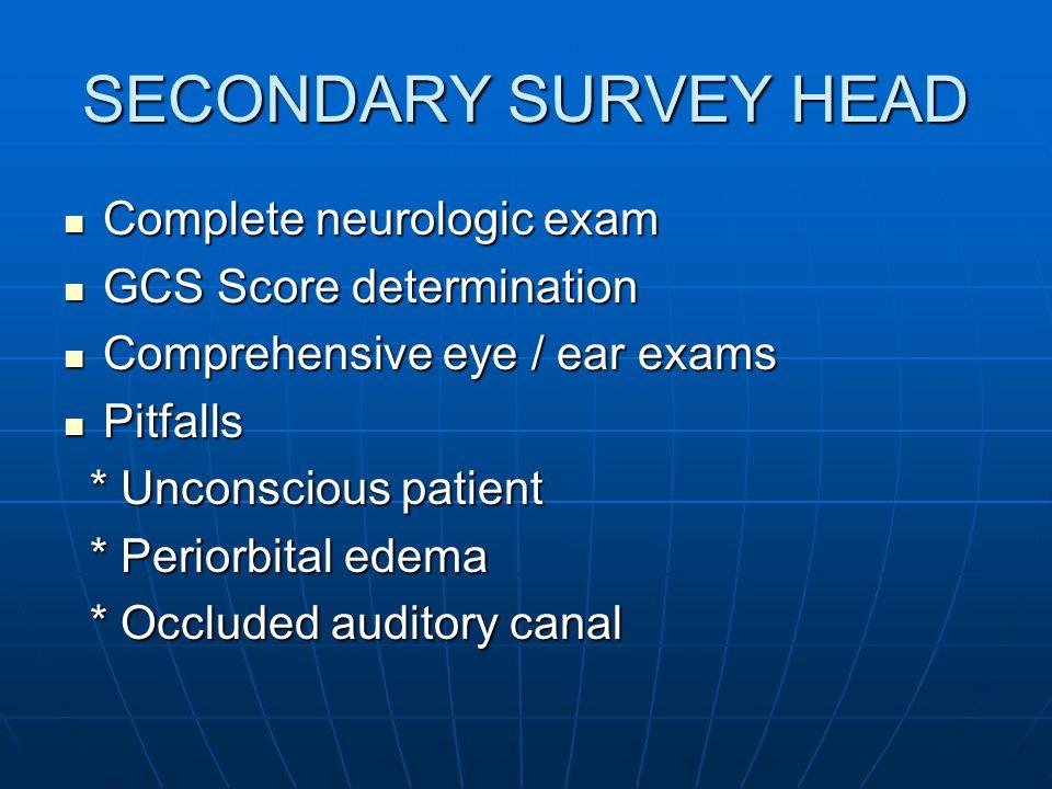 SECONDARY SURVEY HEAD Complete neurologic exam Complete neurologic exam GCS Score determination GCS Score determination Comprehensive eye / ear exams