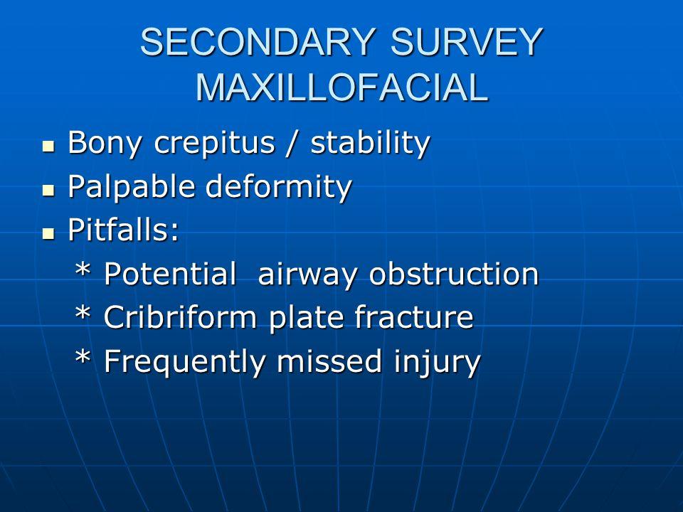 SECONDARY SURVEY MAXILLOFACIAL Bony crepitus / stability Bony crepitus / stability Palpable deformity Palpable deformity Pitfalls: Pitfalls: * Potenti