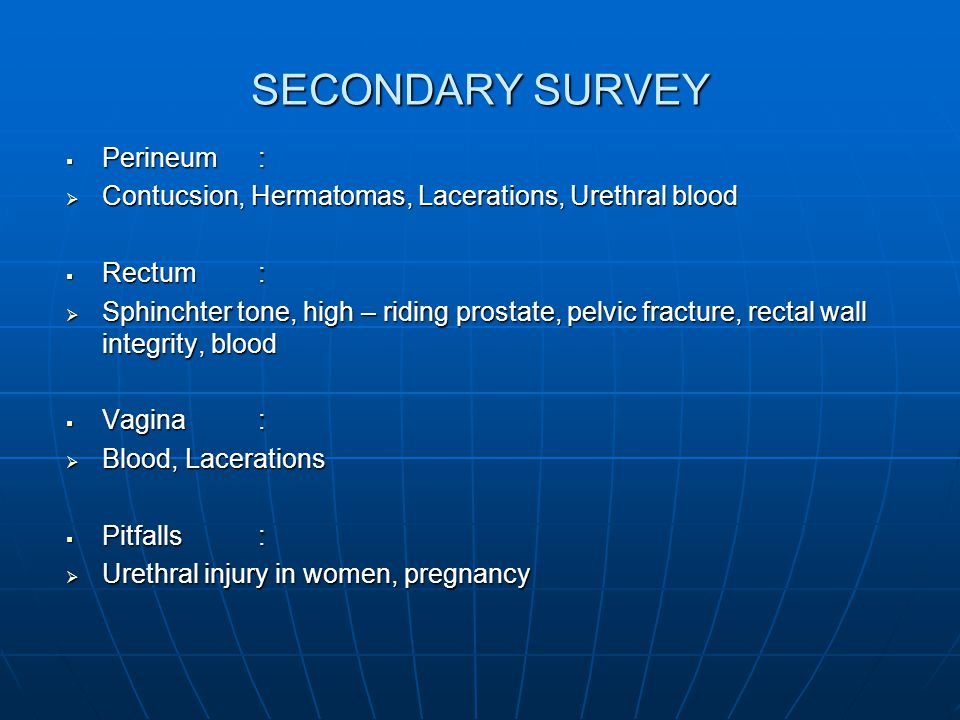 SECONDARY SURVEY  Perineum:  Contucsion, Hermatomas, Lacerations, Urethral blood  Rectum:  Sphinchter tone, high – riding prostate, pelvic fracture, rectal wall integrity, blood  Vagina:  Blood, Lacerations  Pitfalls:  Urethral injury in women, pregnancy