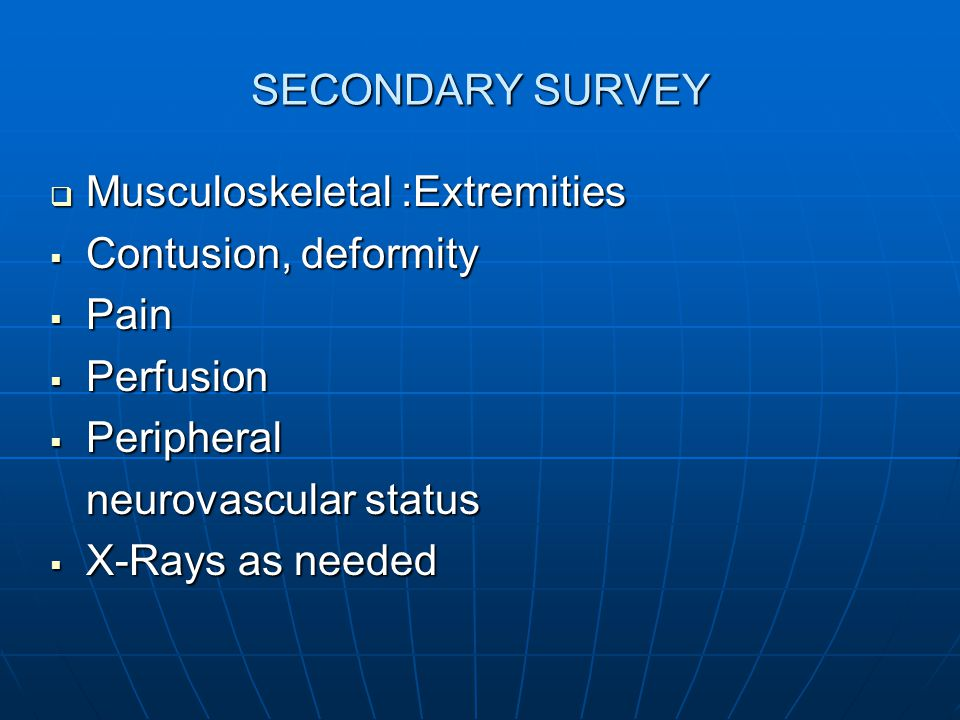 SECONDARY SURVEY  Musculoskeletal :Extremities  Contusion, deformity  Pain  Perfusion  Peripheral neurovascular status  X-Rays as needed