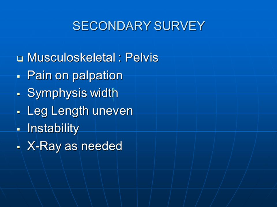 SECONDARY SURVEY  Musculoskeletal : Pelvis  Pain on palpation  Symphysis width  Leg Length uneven  Instability  X-Ray as needed