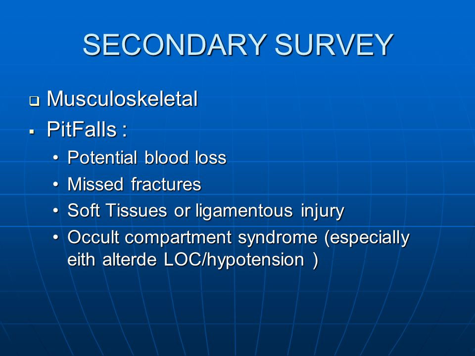 SECONDARY SURVEY  Musculoskeletal  PitFalls : Potential blood lossPotential blood loss Missed fracturesMissed fractures Soft Tissues or ligamentous injurySoft Tissues or ligamentous injury Occult compartment syndrome (especially eith alterde LOC/hypotension )Occult compartment syndrome (especially eith alterde LOC/hypotension )