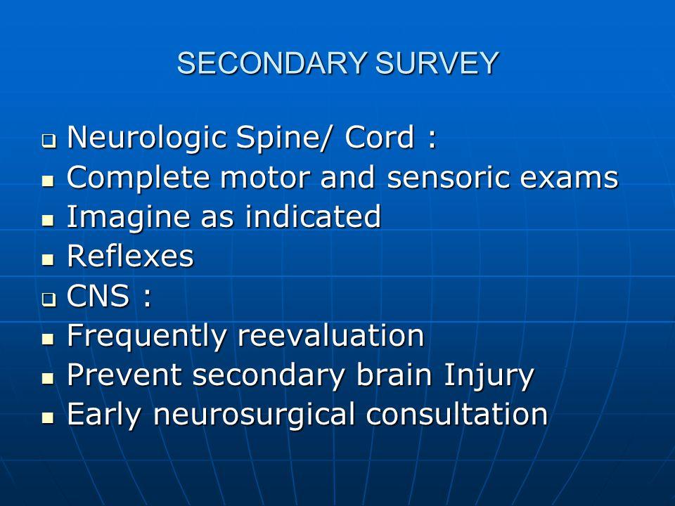 SECONDARY SURVEY  Neurologic Spine/ Cord : Complete motor and sensoric exams Complete motor and sensoric exams Imagine as indicated Imagine as indica