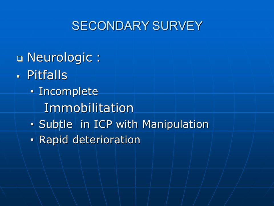 SECONDARY SURVEY  Neurologic :  Pitfalls Incomplete Incomplete Immobilitation Immobilitation Subtle in ICP with Manipulation Subtle in ICP with Mani