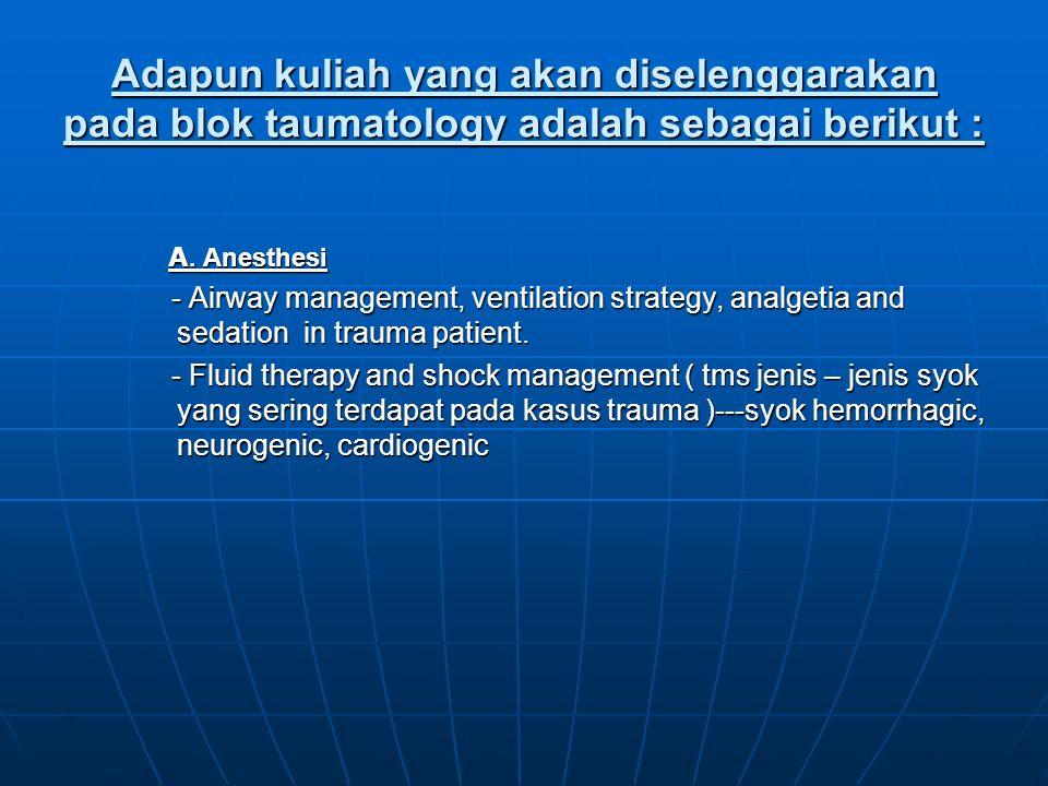 Adapun kuliah yang akan diselenggarakan pada blok taumatology adalah sebagai berikut : A. Anesthesi - Airway management, ventilation strategy, analget