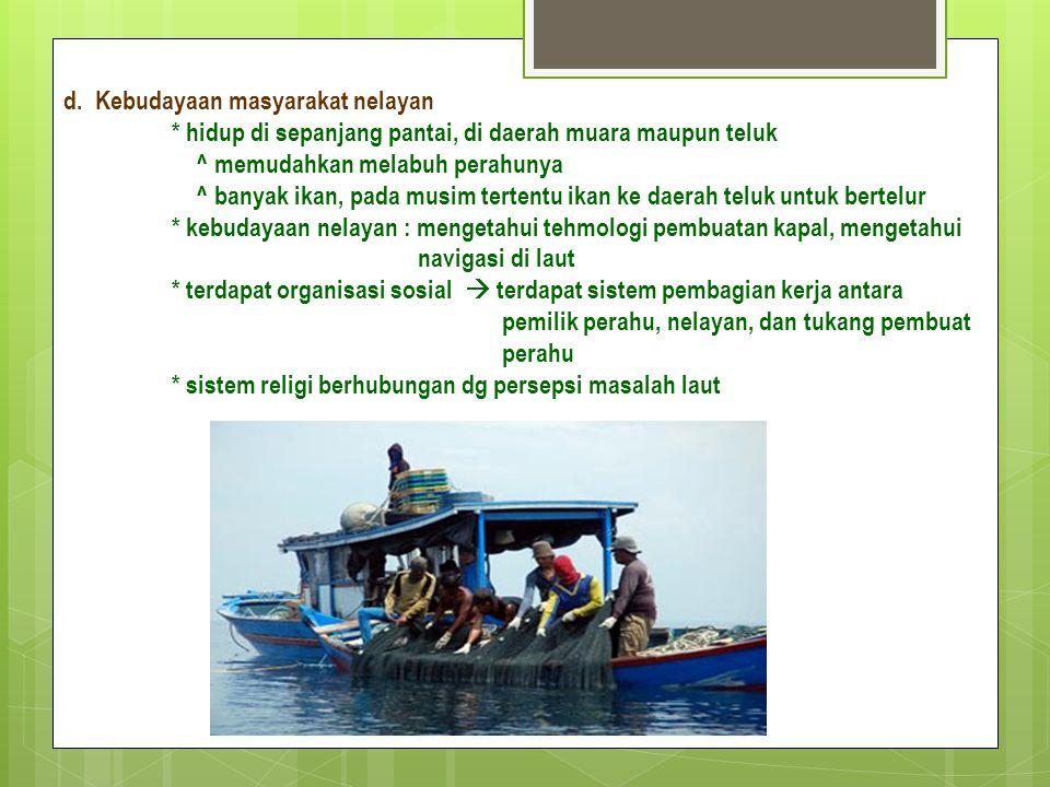 d. Kebudayaan masyarakat nelayan * hidup di sepanjang pantai, di daerah muara maupun teluk ^ memudahkan melabuh perahunya ^ banyak ikan, pada musim te