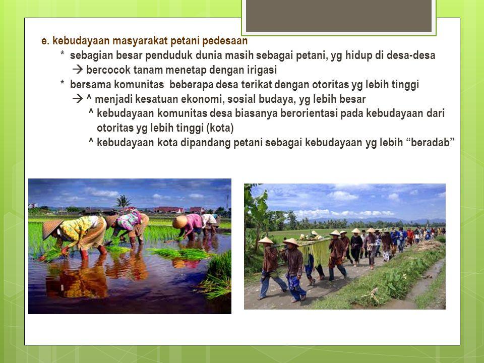 e. kebudayaan masyarakat petani pedesaan * sebagian besar penduduk dunia masih sebagai petani, yg hidup di desa-desa  bercocok tanam menetap dengan i