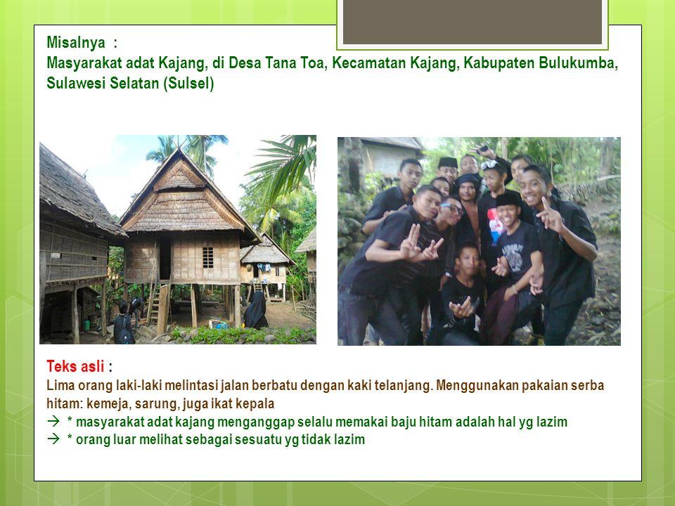 Misalnya : Masyarakat adat Kajang, di Desa Tana Toa, Kecamatan Kajang, Kabupaten Bulukumba, Sulawesi Selatan (Sulsel) Teks asli : Lima orang laki-laki melintasi jalan berbatu dengan kaki telanjang.