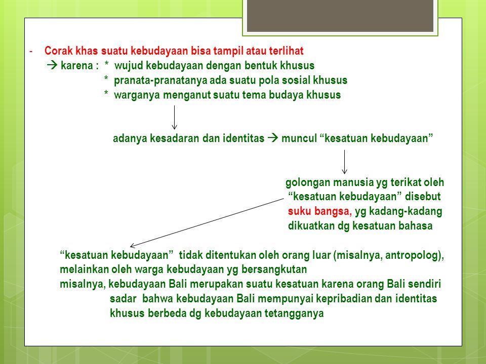 - Corak khas suatu kebudayaan bisa tampil atau terlihat  karena : * wujud kebudayaan dengan bentuk khusus * pranata-pranatanya ada suatu pola sosial khusus * warganya menganut suatu tema budaya khusus adanya kesadaran dan identitas  muncul kesatuan kebudayaan golongan manusia yg terikat oleh kesatuan kebudayaan disebut suku bangsa, yg kadang-kadang dikuatkan dg kesatuan bahasa kesatuan kebudayaan tidak ditentukan oleh orang luar (misalnya, antropolog), melainkan oleh warga kebudayaan yg bersangkutan misalnya, kebudayaan Bali merupakan suatu kesatuan karena orang Bali sendiri sadar bahwa kebudayaan Bali mempunyai kepribadian dan identitas khusus berbeda dg kebudayaan tetangganya