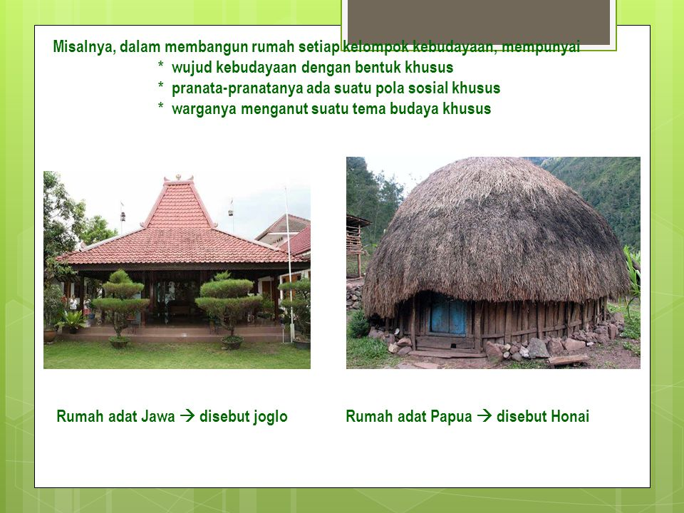 Misalnya, dalam membangun rumah setiap kelompok kebudayaan, mempunyai * wujud kebudayaan dengan bentuk khusus * pranata-pranatanya ada suatu pola sosial khusus * warganya menganut suatu tema budaya khusus Rumah adat Jawa  disebut joglo Rumah adat Papua  disebut Honai