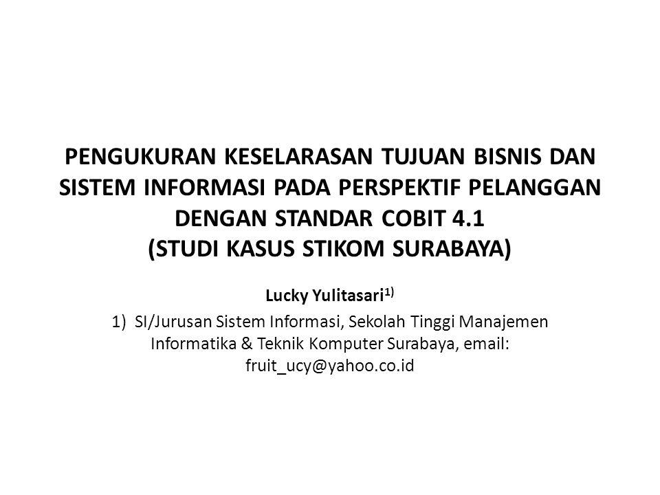 PENGUKURAN KESELARASAN TUJUAN BISNIS DAN SISTEM INFORMASI PADA PERSPEKTIF PELANGGAN DENGAN STANDAR COBIT 4.1 (STUDI KASUS STIKOM SURABAYA) Lucky Yulit