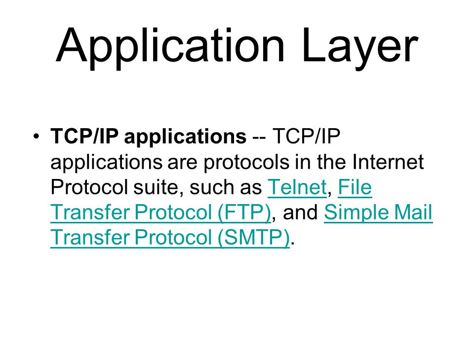 Application Layer TCP/IP applications -- TCP/IP applications are protocols in the Internet Protocol suite, such as Telnet, File Transfer Protocol (FTP