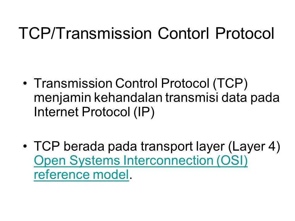 TCP/Transmission Contorl Protocol Transmission Control Protocol (TCP) menjamin kehandalan transmisi data pada Internet Protocol (IP) TCP berada pada t