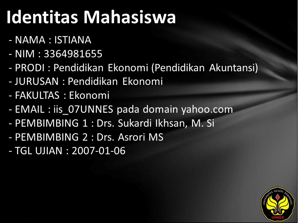 Identitas Mahasiswa - NAMA : ISTIANA - NIM : 3364981655 - PRODI : Pendidikan Ekonomi (Pendidikan Akuntansi) - JURUSAN : Pendidikan Ekonomi - FAKULTAS : Ekonomi - EMAIL : iis_07UNNES pada domain yahoo.com - PEMBIMBING 1 : Drs.