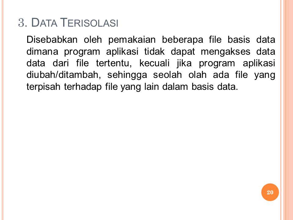 3. D ATA T ERISOLASI Disebabkan oleh pemakaian beberapa file basis data dimana program aplikasi tidak dapat mengakses data data dari file tertentu, ke