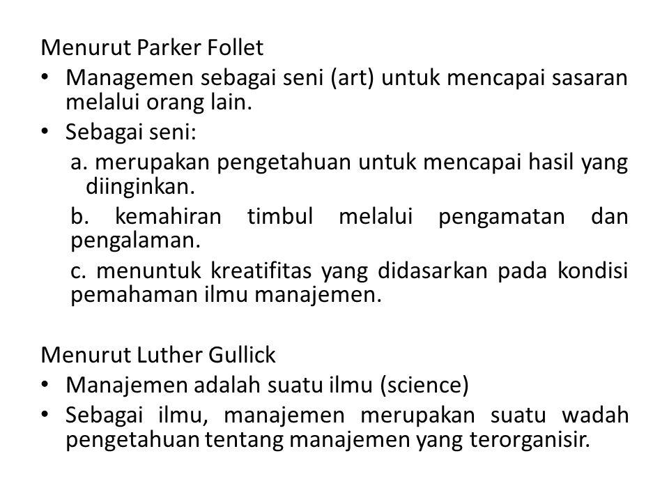 Menurut Parker Follet Managemen sebagai seni (art) untuk mencapai sasaran melalui orang lain. Sebagai seni: a. merupakan pengetahuan untuk mencapai ha