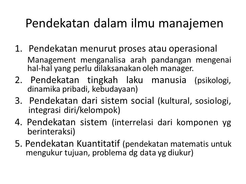 Pendekatan dalam ilmu manajemen 1.Pendekatan menurut proses atau operasional Management menganalisa arah pandangan mengenai hal-hal yang perlu dilaksa